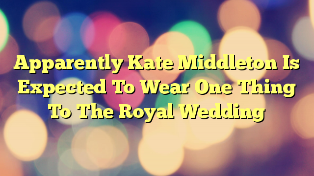 Apparently Kate Middleton Is Expected To Wear One Thing To The Royal Wedding