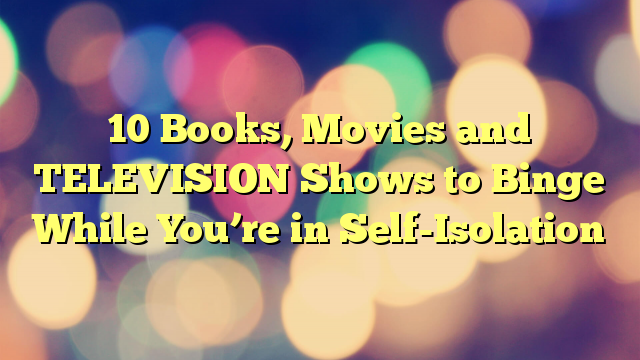 10 Books, Movies and TELEVISION Shows to Binge While You're in Self-Isolation