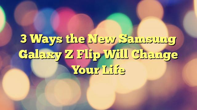 3 Ways the New Samsung Galaxy Z Flip Will Change Your Life