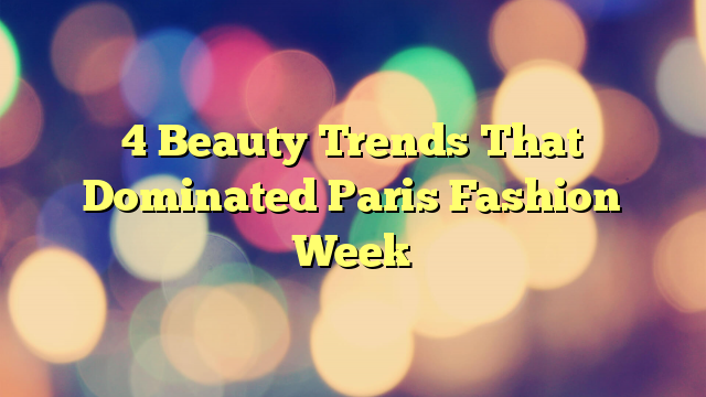 4 Beauty Trends That Dominated Paris Fashion Week