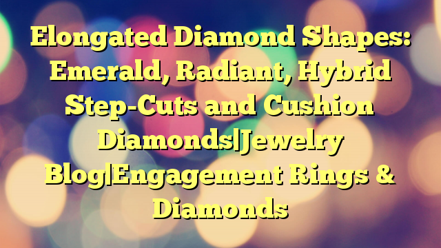 Elongated Diamond Shapes: Emerald, Radiant, Hybrid Step-Cuts and Cushion Diamonds Jewelry Blog Engagement Rings & Diamonds