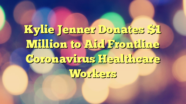 Kylie Jenner Donates $1 Million to Aid Frontline Coronavirus Healthcare Workers