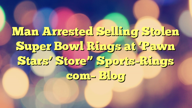 """Man Arrested Selling Stolen Super Bowl Rings at 'Pawn Stars' Store"""" Sports-Rings com– Blog"""