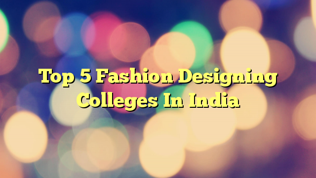 Top 5 Fashion Designing Colleges In India