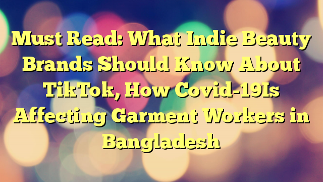 Must Read: What Indie Beauty Brands Should Know About TikTok, How Covid-19Is Affecting Garment Workers in Bangladesh