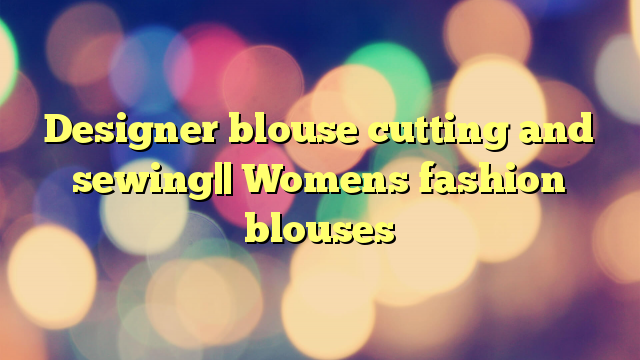 Designer blouse cutting and sewing   Womens fashion blouses