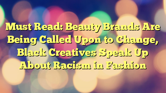 Must Read: Beauty Brands Are Being Called Upon to Change, Black Creatives Speak Up About Racism in Fashion