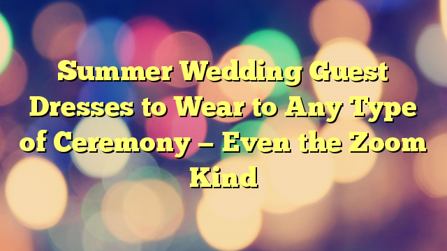 Summer Wedding Guest Dresses to Wear to Any Type of Ceremony — Even the Zoom Kind