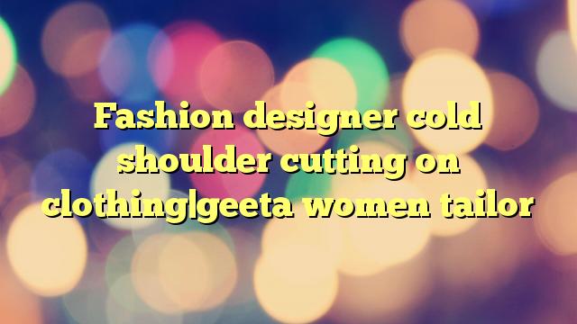 Fashion designer cold shoulder cutting on clothing|geeta women tailor