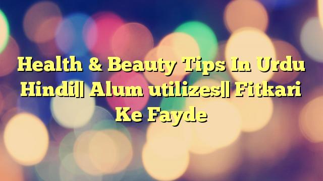Health & Beauty Tips In Urdu Hindi   Alum utilizes   Fitkari Ke Fayde