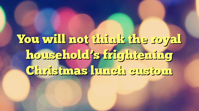 You will not think the royal household's frightening Christmas lunch custom