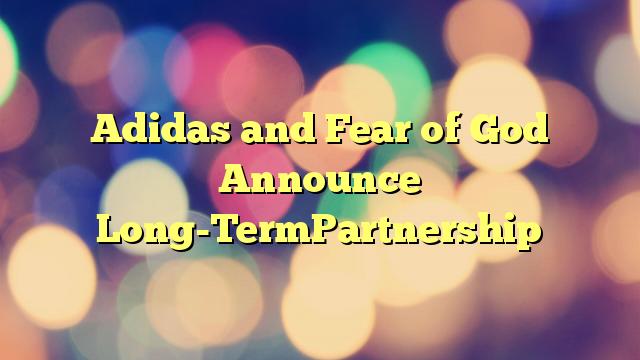 Adidas and Fear of God Announce Long-TermPartnership