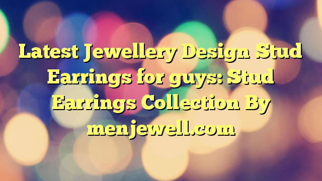 Latest Jewellery Design Stud Earrings for guys: Stud Earrings Collection By menjewell.com