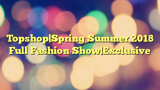 Topshop Spring Summer 2018 Full Fashion Show Exclusive