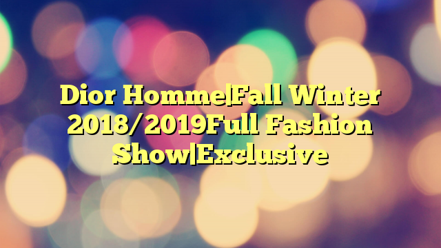 Dior Homme|Fall Winter 2018/2019Full Fashion Show|Exclusive