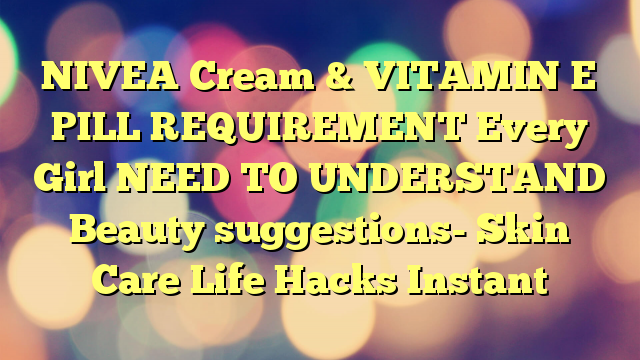 NIVEA Cream & VITAMIN E PILL REQUIREMENT Every Girl NEED TO UNDERSTAND Beauty suggestions- Skin Care Life Hacks Instant
