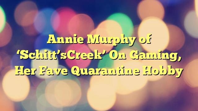 Annie Murphy of 'Schitt'sCreek' On Gaming, Her Fave Quarantine Hobby