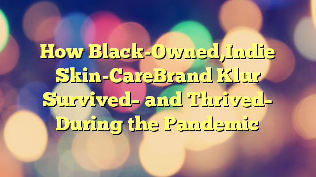 How Black-Owned,Indie Skin-CareBrand Klur Survived– and Thrived– During the Pandemic
