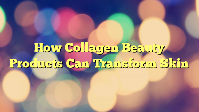 How Collagen Beauty Products Can Transform Skin