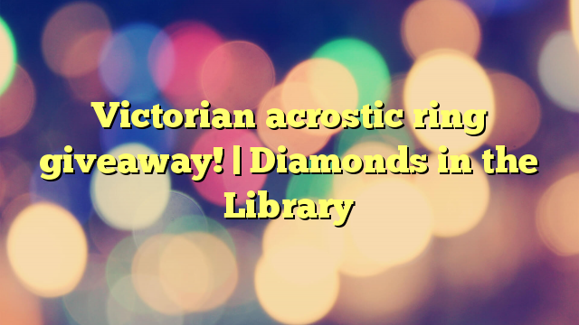 Victorian acrostic ring giveaway!   Diamonds in the Library