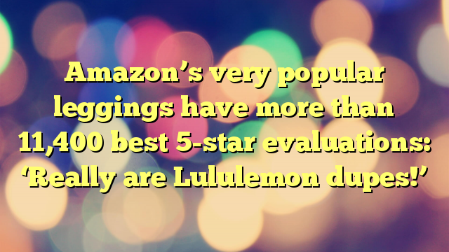Amazon's very popular leggings have more than 11,400 best 5-star evaluations: 'Really are Lululemon dupes!'