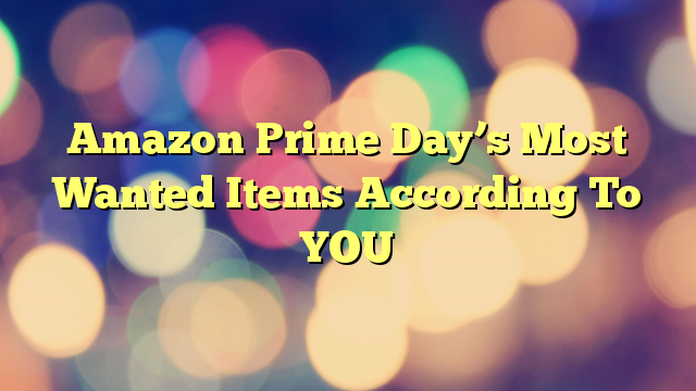 Amazon Prime Day's Most Wanted Items According To YOU