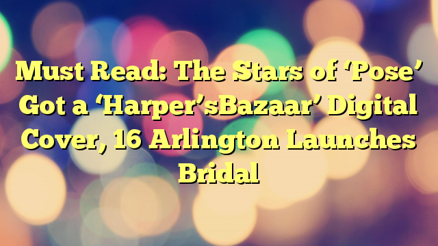 Must Read: The Stars of 'Pose' Got a 'Harper'sBazaar' Digital Cover, 16 Arlington Launches Bridal