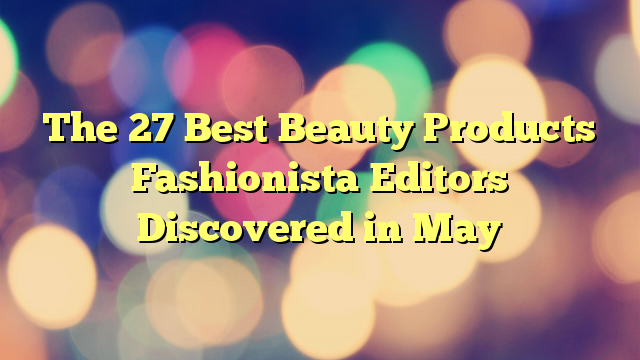 The 27 Best Beauty Products Fashionista Editors Discovered in May