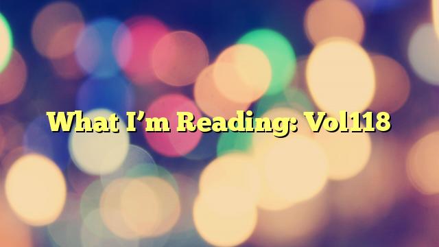 What I'm Reading: Vol118