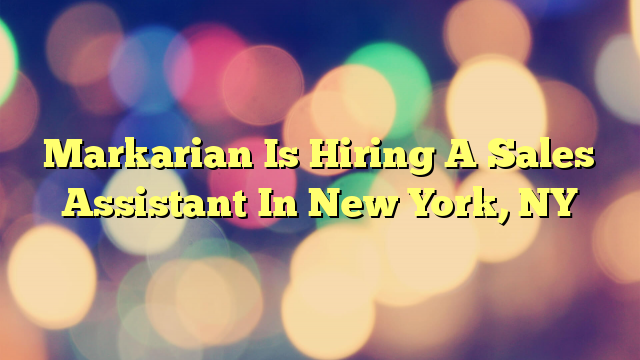 Markarian Is Hiring A Sales Assistant In New York, NY