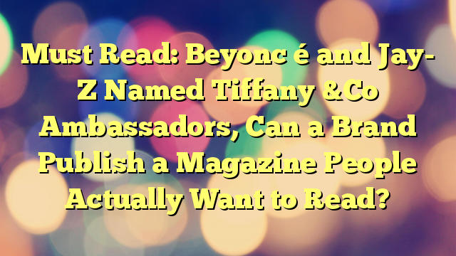 Must Read: Beyonc é and Jay- Z Named Tiffany &Co Ambassadors, Can a Brand Publish a Magazine People Actually Want to Read?