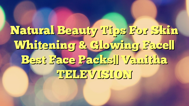 Natural Beauty Tips For Skin Whitening & Glowing Face   Best Face Packs   Vanitha TELEVISION