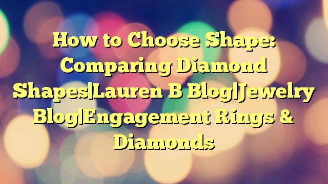 How to Choose Shape: Comparing Diamond Shapes Lauren B Blog Jewelry Blog Engagement Rings & Diamonds